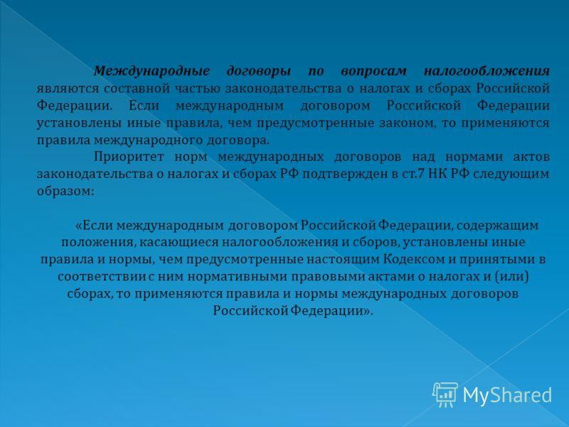 Международные договоры по вопросам налогообложения являются составной частью законодательства о налогах и сборах Российской Федерации. Если международным договором Российской Федерации установлены иные правила, чем предусмотренные законом, то применя