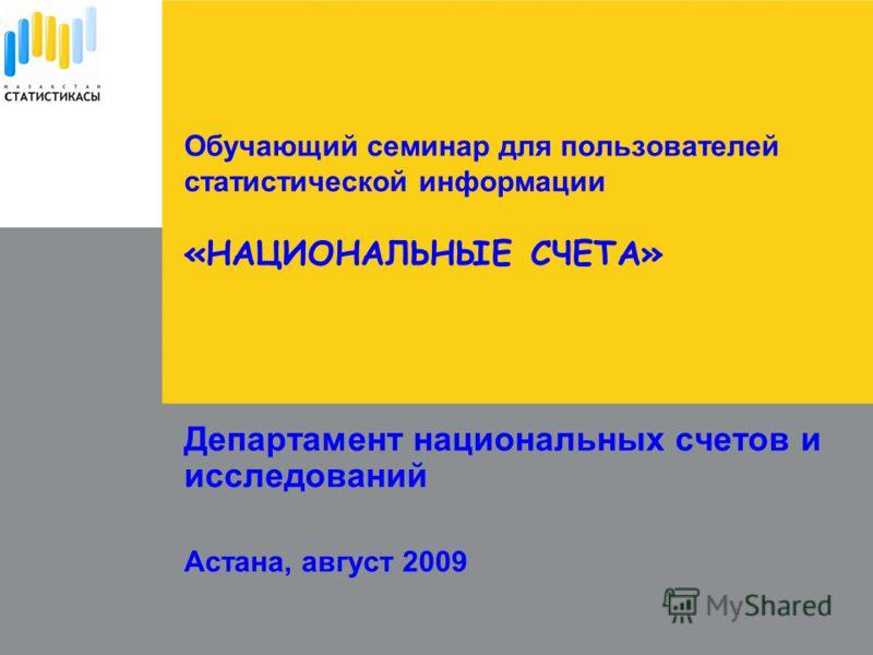 Департамент национальных счетов и исследований Астана, август 2009 Обучающий семинар для пользователей статистической информации «НАЦИОНАЛЬНЫЕ СЧЕТА»