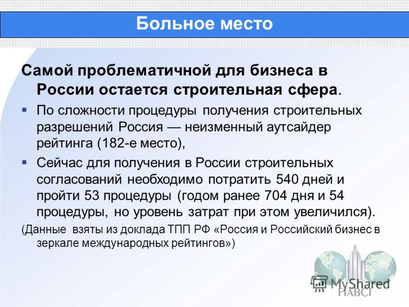 Больное место Самой проблематичной для бизнеса в России остается строительная сфера. По сложности процедуры получения строительных разрешений Россия неизменный аутсайдер рейтинга (182-е место), Сейчас для получения в России строительных согласований