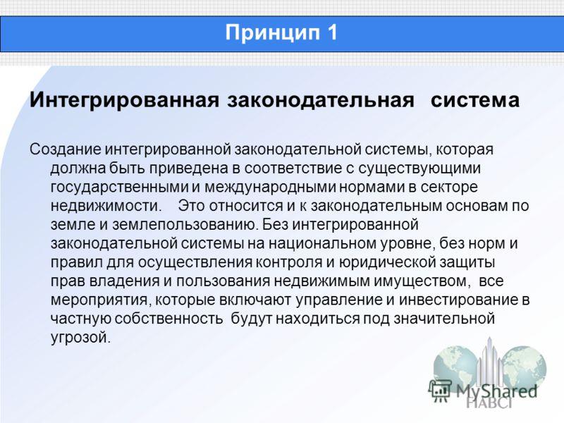 Принцип 1 Интегрированная законодательная система Создание интегрированной законодательной системы, которая должна быть приведена в соответствие с существующими государственными и международными нормами в секторе недвижимости. Это относится и к закон