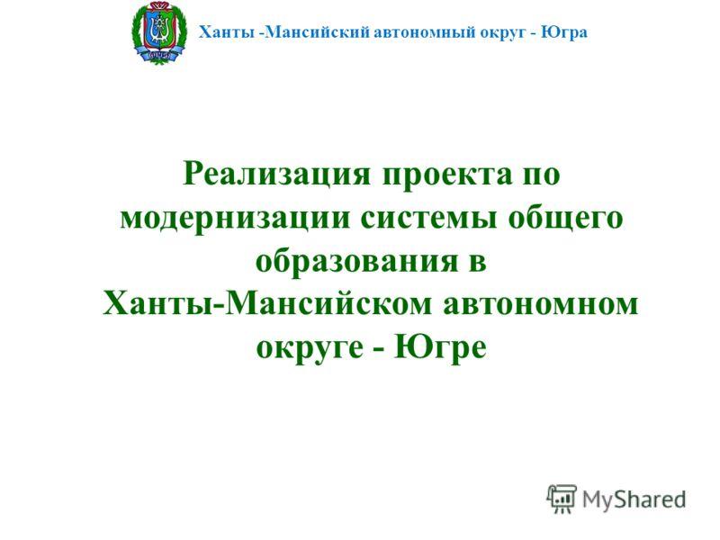 Ханты -Мансийский автономный округ - Югра Реализация проекта по модернизации системы общего образования в Ханты-Мансийском автономном округе - Югре