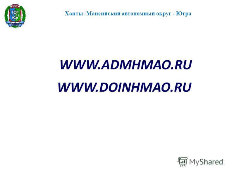 Ханты -Мансийский автономный округ - Югра WWW.DOINHMAO.RU WWW.АDMHMAO.RU