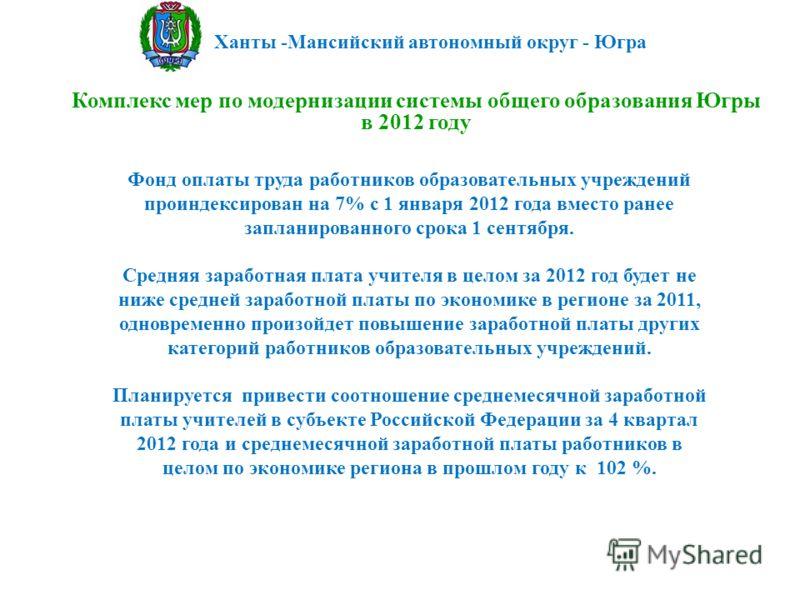 Ханты -Мансийский автономный округ - Югра Комплекс мер по модернизации системы общего образования Югры в 2012 году Фонд оплаты труда работников образовательных учреждений проиндексирован на 7% с 1 января 2012 года вместо ранее запланированного срока