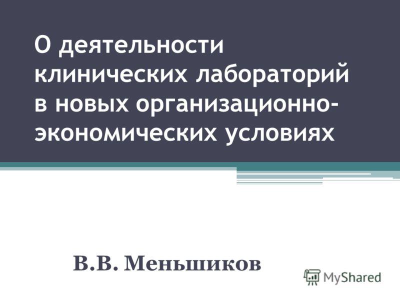 О деятельности клинических лабораторий в новых организационно- экономических условиях В.В. Меньшиков