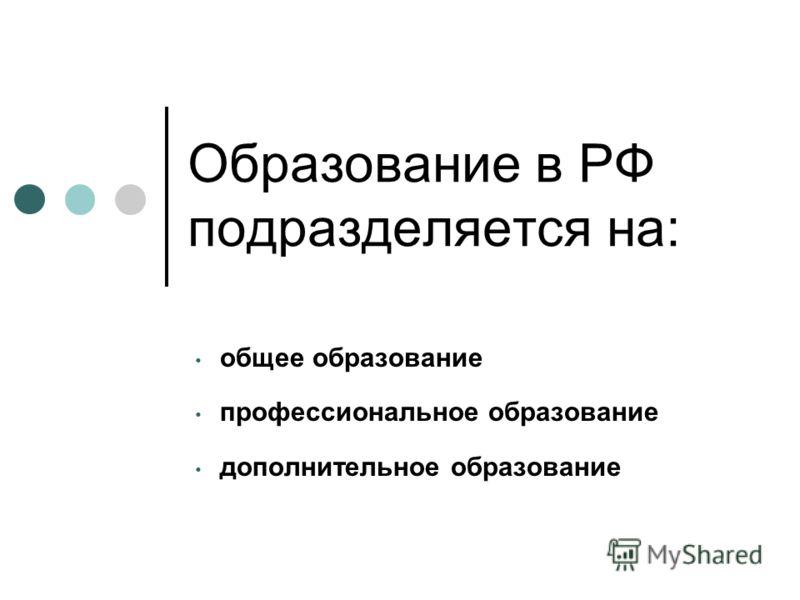 Образование в РФ подразделяется на: общее образование профессиональное образование дополнительное образование