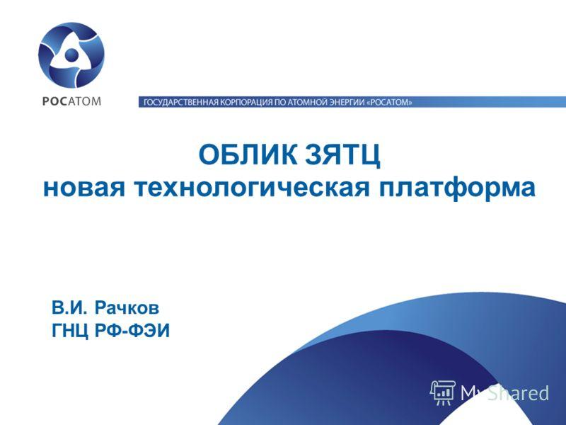 В.И. Рачков ГНЦ РФ-ФЭИ ОБЛИК ЗЯТЦ новая технологическая платформа