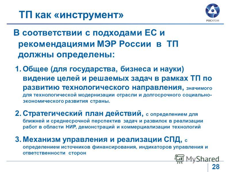 28 ТП как «инструмент» В соответствии с подходами ЕС и рекомендациями МЭР России в ТП должны определены: 1.Общее (для государства, бизнеса и науки) видение целей и решаемых задач в рамках ТП по развитию технологического направления, значимого для тех