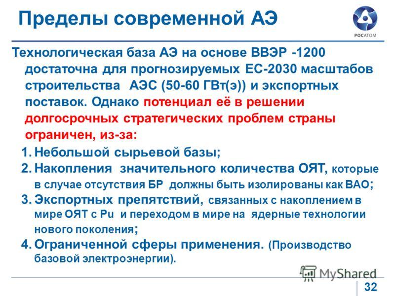 32 Технологическая база АЭ на основе ВВЭР -1200 достаточна для прогнозируемых ЕС-2030 масштабов строительства АЭС (50-60 ГВт(э)) и экспортных поставок. Однако потенциал её в решении долгосрочных стратегических проблем страны ограничен, из-за: Пределы