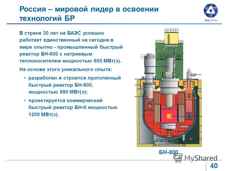 40 В стране 30 лет на БАЭС успешно работает единственный на сегодня в мире опытно - промышленный быстрый реактор БН-600 с натриевым теплоносителем мощностью 600 МВт(э). На основе этого уникального опыта: разработан и строится прототипный быстрый реак