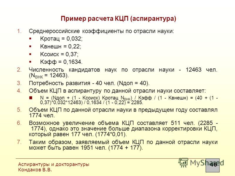Аспирантуры и докторантуры Кондаков В.В. 46 Пример расчета КЦП (аспирантура) 1.Среднероссийские коэффициенты по отрасли науки: Kротац = 0,032; Kвнешн = 0,22; Kсоиск = 0,37; Kэфф = 0,1634. 2.Численность кандидатов наук по отрасли науки - 12463 чел. (N