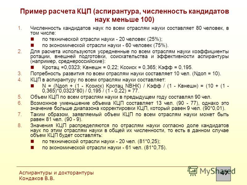 Аспирантуры и докторантуры Кондаков В.В. 47 Пример расчета КЦП (аспирантура, численность кандидатов наук меньше 100) 1.Численность кандидатов наук по всем отраслям науки составляет 80 человек, в том числе: по технической отрасли науки - 20 человек (2