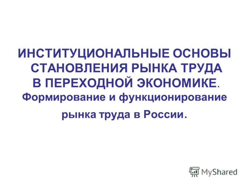 ИНСТИТУЦИОНАЛЬНЫЕ ОСНОВЫ СТАНОВЛЕНИЯ РЫНКА ТРУДА В ПЕРЕХОДНОЙ ЭКОНОМИКЕ. Формирование и функционирование рынка труда в России.