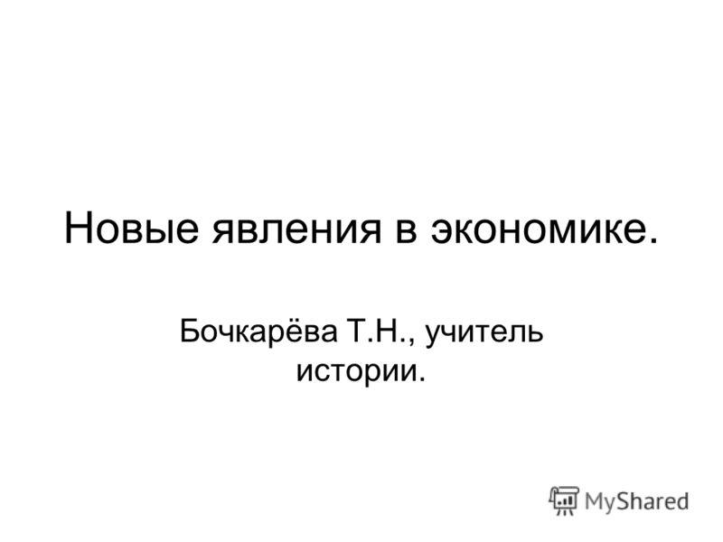 Новые явления в экономике. Бочкарёва Т.Н., учитель истории.