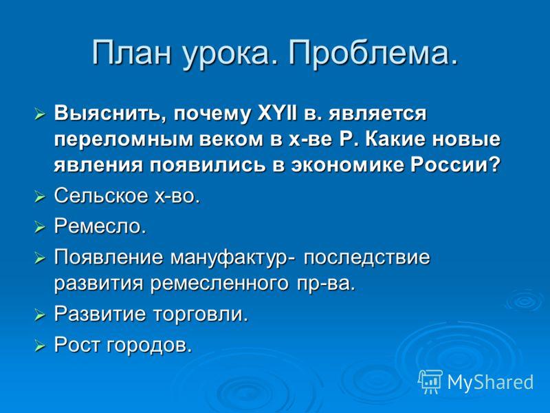 План урока. Проблема. Выяснить, почему XYII в. является переломным веком в х-ве Р. Какие новые явления появились в экономике России? Выяснить, почему XYII в. является переломным веком в х-ве Р. Какие новые явления появились в экономике России? Сельск