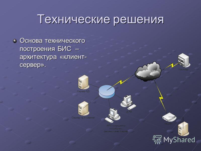 Технические решения Основа технического построения БИС – архитектура «клиент- сервер».
