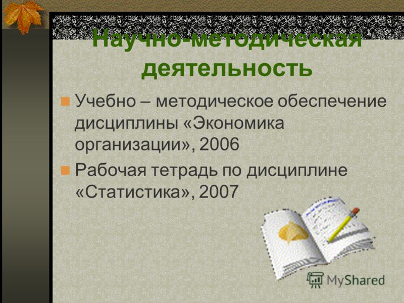 Научно-методическая деятельность Учебно – методическое обеспечение дисциплины «Экономика организации», 2006 Рабочая тетрадь по дисциплине «Статистика», 2007