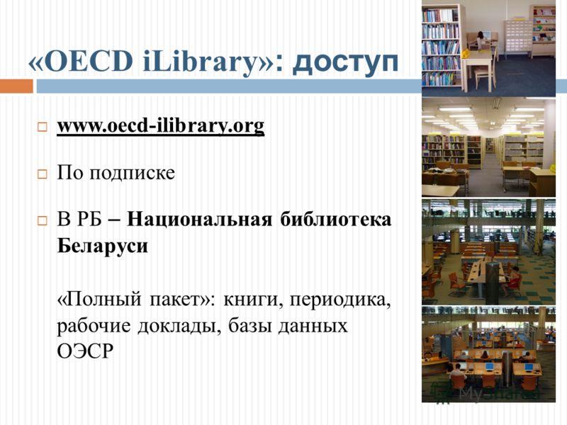 «OECD iLibrary»: доступ www.oecd-ilibrary.org По подписке В РБ – Национальная библиотека Беларуси «Полный пакет»: книги, периодика, рабочие доклады, базы данных ОЭСР