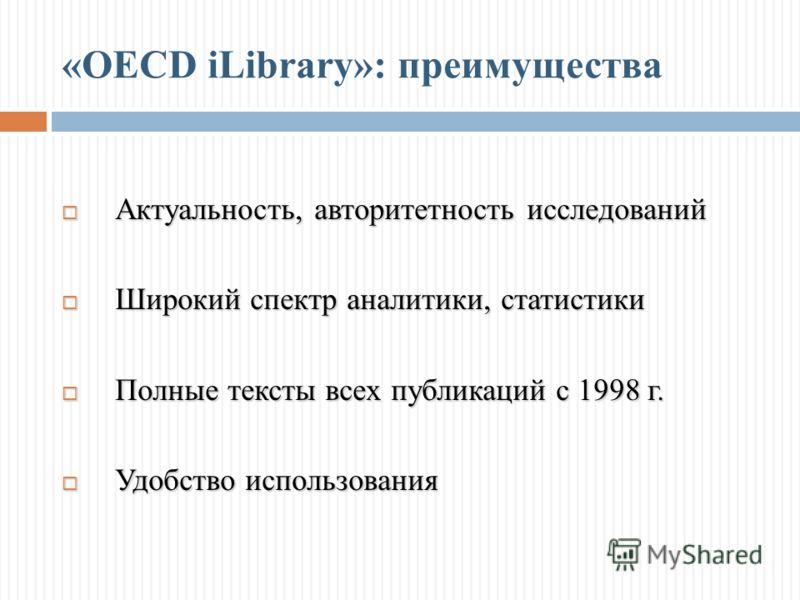 «OECD iLibrary»: преимущества Актуальность, авторитетность исследований Актуальность, авторитетность исследований Широкий спектр аналитики, статистики Широкий спектр аналитики, статистики Полные тексты всех публикаций с 1998 г. Полные тексты всех пуб