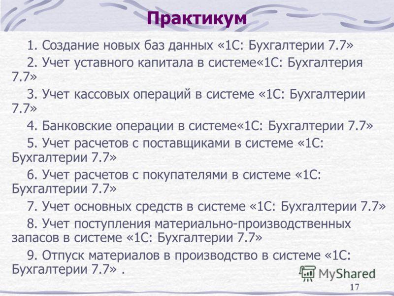 17 Практикум 1. Создание новых баз данных «1С: Бухгалтерии 7.7» 2. Учет уставного капитала в системе«1С: Бухгалтерия 7.7» 3. Учет кассовых операций в системе «1С: Бухгалтерии 7.7» 4. Банковские операции в системе«1С: Бухгалтерии 7.7» 5. Учет расчетов