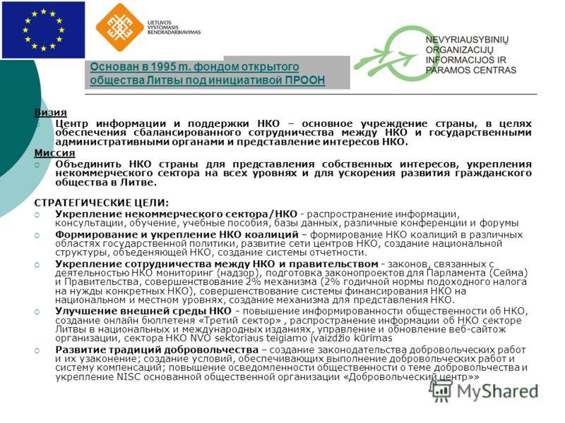 Основан в 1995 m. фондом открытого общества Литвы под инициативой ПРООН Визия Центр информации и поддержки НКО – основное учреждение страны, в целях обеспечения сбалансированного сотрудничества между НКО и государственными административными органами