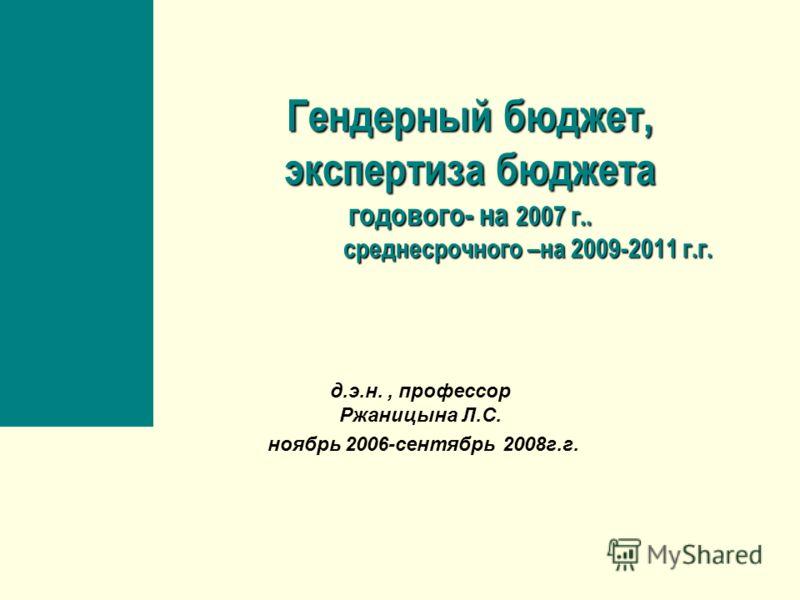 Гендерный бюджет, экспертиза бюджета годового- на 2007 г.. среднесрочного –на 2009-2011 г.г. д.э.н., профессор Ржаницына Л.С. ноябрь 2006-сентябрь 2008г.г.