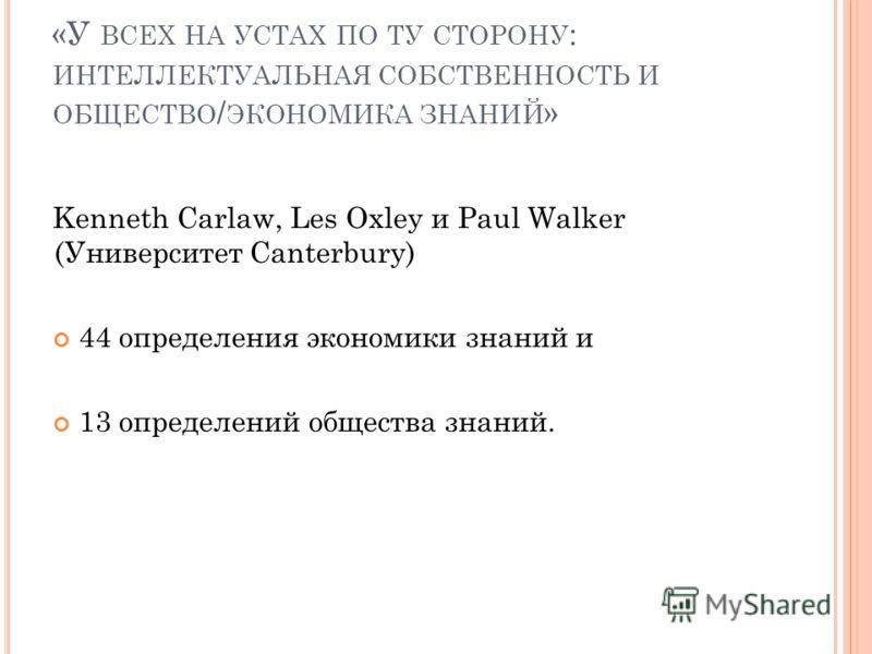 «У ВСЕХ НА УСТАХ ПО ТУ СТОРОНУ : ИНТЕЛЛЕКТУАЛЬНАЯ СОБСТВЕННОСТЬ И ОБЩЕСТВО / ЭКОНОМИКА ЗНАНИЙ » Kenneth Carlaw, Les Oxley и Paul Walker (Университет Canterbury) 44 определения экономики знаний и 13 определений общества знаний. 2