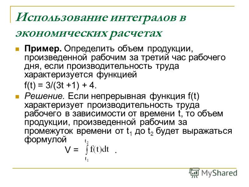 Использование интегралов в экономических расчетах Пример. Определить объем продукции, произведенной рабочим за третий час рабочего дня, если производительность труда характеризуется функцией f(t) = 3/(3t +1) + 4. Решение. Если непрерывная функция f(t