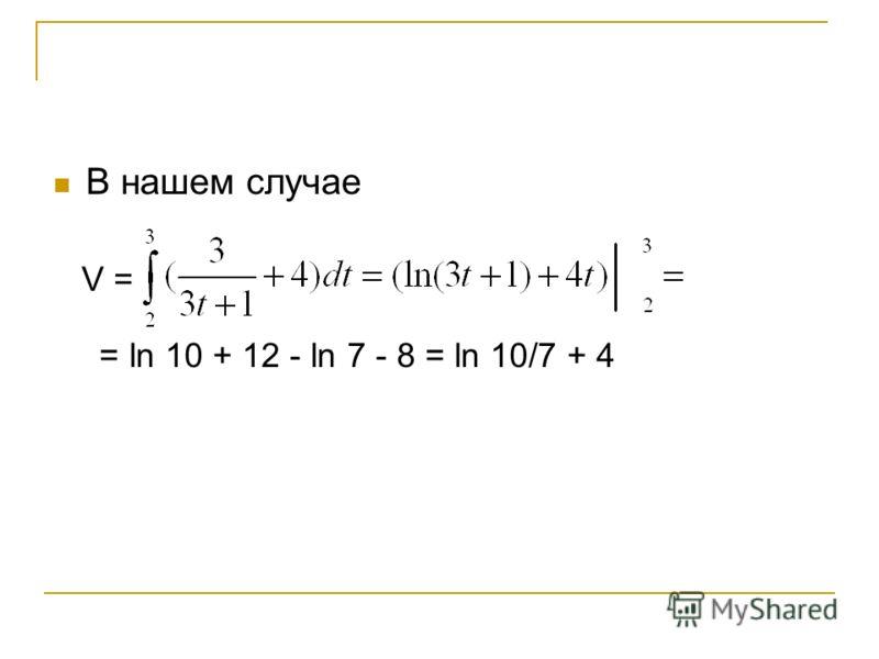 В нашем случае V = = ln 10 + 12 - ln 7 - 8 = ln 10/7 + 4