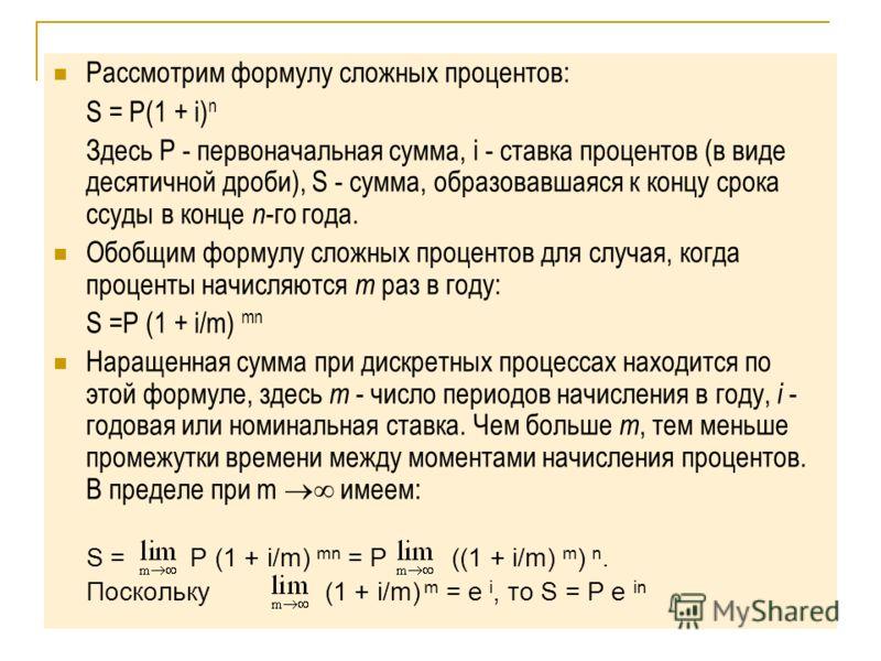 Рассмотрим формулу сложных процентов: S = P(1 + i) n Здесь P - первоначальная сумма, i - ставка процентов (в виде десятичной дроби), S - сумма, образовавшаяся к концу срока ссуды в конце n -го года. Обобщим формулу сложных процентов для случая, когда