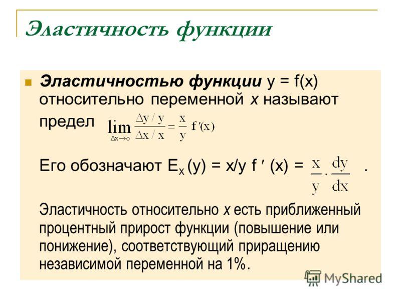 Эластичность функции Эластичностью функции y = f(x) относительно переменной x называют предел Его обозначают E x (y) = x/y f (x) =. Эластичность относительно x есть приближенный процентный прирост функции (повышение или понижение), соответствующий пр