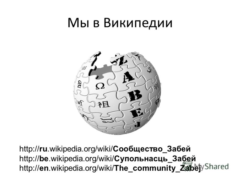 Мы в Википедии http://ru.wikipedia.org/wiki/Сообщество_Забей http://be.wikipedia.org/wiki/Супольнасць_Забей http://en.wikipedia.org/wiki/The_community_Zabej