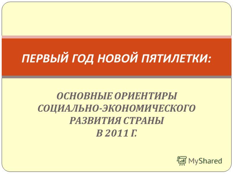 ОСНОВНЫЕ ОРИЕНТИРЫ СОЦИАЛЬНО - ЭКОНОМИЧЕСКОГО РАЗВИТИЯ СТРАНЫ В 2011 Г. ПЕРВЫЙ ГОД НОВОЙ ПЯТИЛЕТКИ :