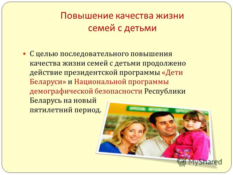 Повышение качества жизни семей с детьми С целью последовательного повышения качества жизни семей с детьми продолжено действие президентской программы « Дети Беларуси » и Национальной программы демографической безопасности Республики Беларусь на новый