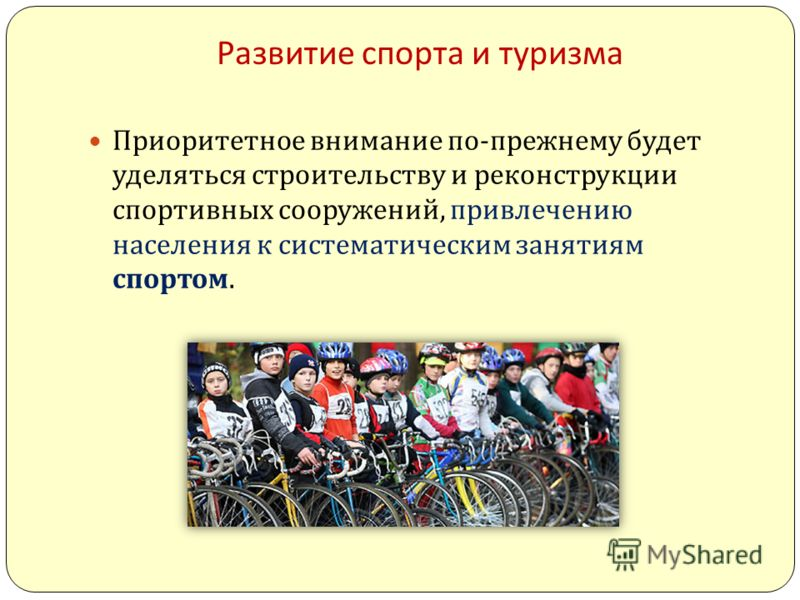 Развитие спорта и туризма Приоритетное внимание по - прежнему будет уделяться строительству и реконструкции спортивных сооружений, привлечению населения к систематическим занятиям спортом.
