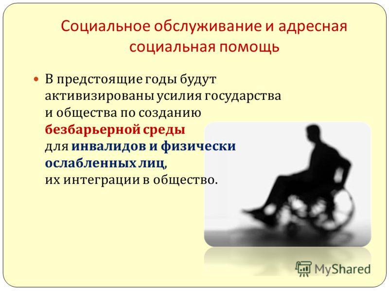 Социальное обслуживание и адресная социальная помощь В предстоящие годы будут активизированы усилия государства и общества по созданию безбарьерной среды для инвалидов и физически ослабленных лиц, их интеграции в общество.