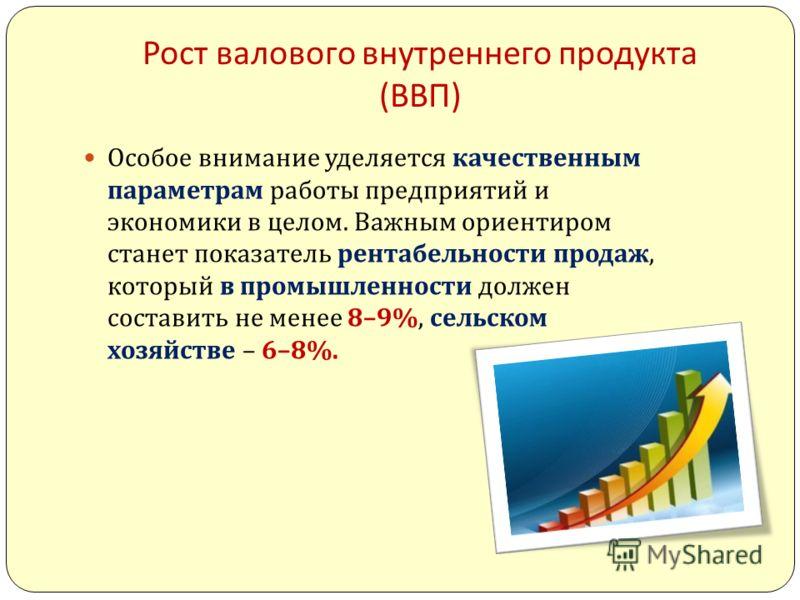 Рост валового внутреннего продукта ( ВВП ) Особое внимание уделяется качественным параметрам работы предприятий и экономики в целом. Важным ориентиром станет показатель рентабельности продаж, который в промышленности должен составить не менее 8–9%, с