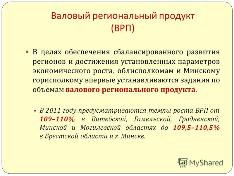 Валовый региональный продукт ( ВРП ) В целях обеспечения сбалансированного развития регионов и достижения установленных параметров экономического роста, облисполкомам и Минскому горисполкому впервые устанавливаются задания по объемам валового региона