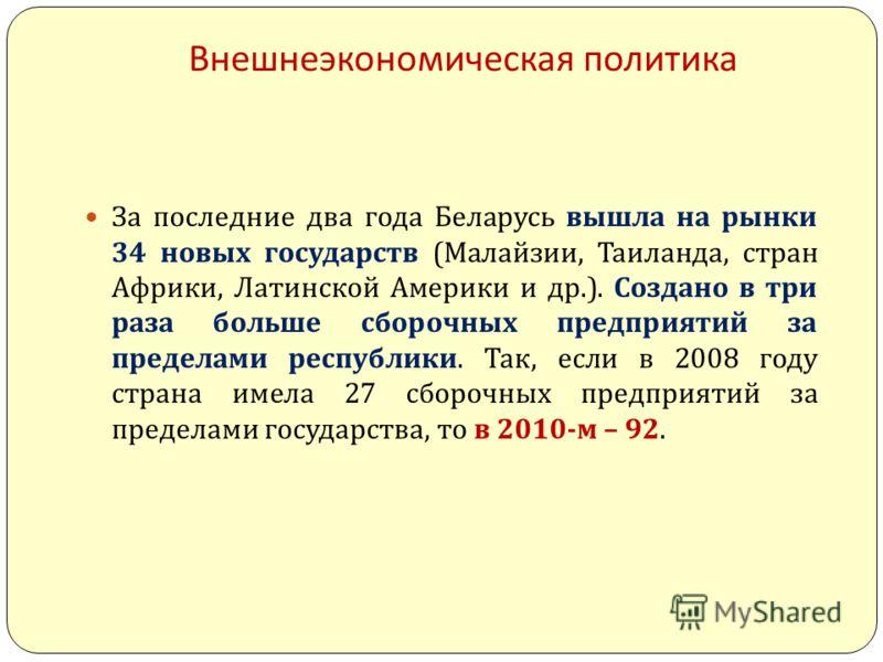Внешнеэкономическая политика За последние два года Беларусь вышла на рынки 34 новых государств ( Малайзии, Таиланда, стран Африки, Латинской Америки и др.). Создано в три раза больше сборочных предприятий за пределами республики. Так, если в 2008 год