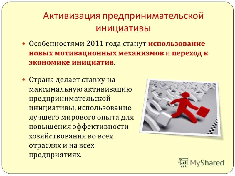 Активизация предпринимательской инициативы Особенностями 2011 года станут использование новых мотивационных механизмов и переход к экономике инициатив. Страна делает ставку на максимальную активизацию предпринимательской инициативы, использование луч