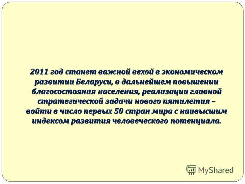 2011 год станет важной вехой в экономическом развитии Беларуси, в дальнейшем повышении благосостояния населения, реализации главной стратегической задачи нового пятилетия – войти в число первых 50 стран мира с наивысшим индексом развития человеческог