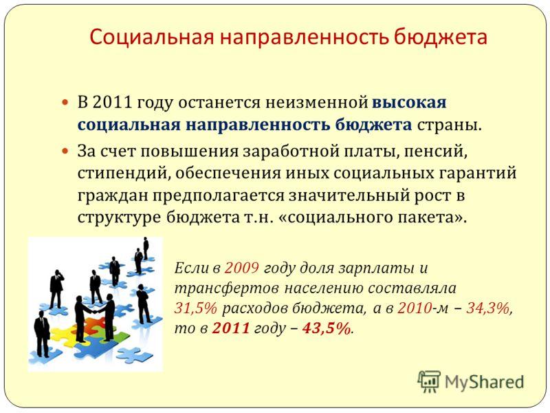 Социальная направленность бюджета В 2011 году останется неизменной высокая социальная направленность бюджета страны. За счет повышения заработной платы, пенсий, стипендий, обеспечения иных социальных гарантий граждан предполагается значительный рост