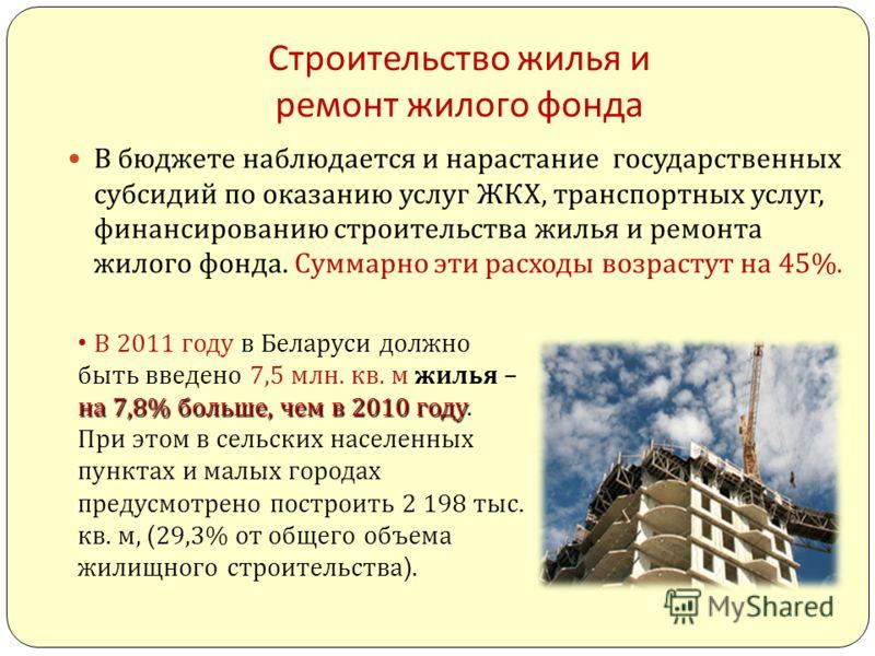 Строительство жилья и ремонт жилого фонда В бюджете наблюдается и нарастание государственных субсидий по оказанию услуг ЖКХ, транспортных услуг, финансированию строительства жилья и ремонта жилого фонда. Суммарно эти расходы возрастут на 45%. на 7,8%