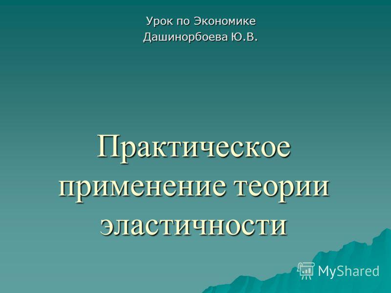 Практическое применение теории эластичности Урок по Экономике Дашинорбоева Ю.В.