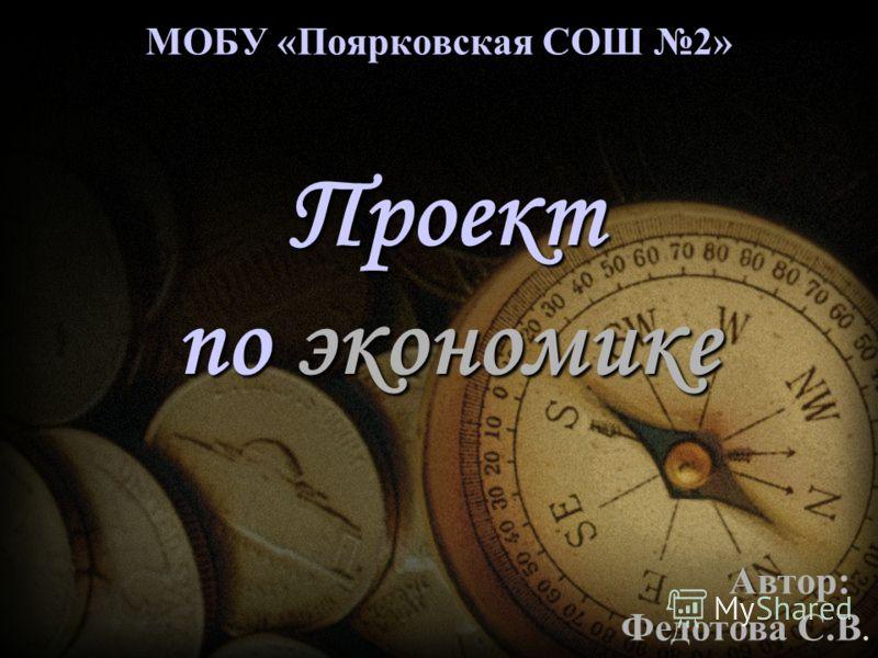 МОБУ «Поярковская СОШ 2» Проект по экономике Автор: Федотова С.В.