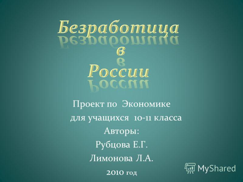 Проект по Экономике для учащихся 10-11 класса Авторы: Рубцова Е.Г. Лимонова Л.А. 2010 год