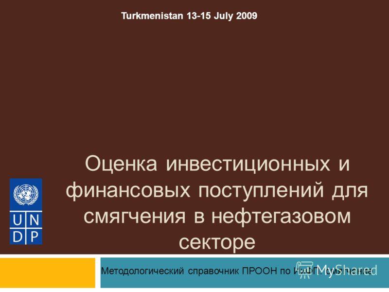 Оценка инвестиционных и финансовых поступлений для смягчения в нефтегазовом секторе Методологический справочник ПРООН по ИиФП: смягчение Turkmenistan 13-15 July 2009