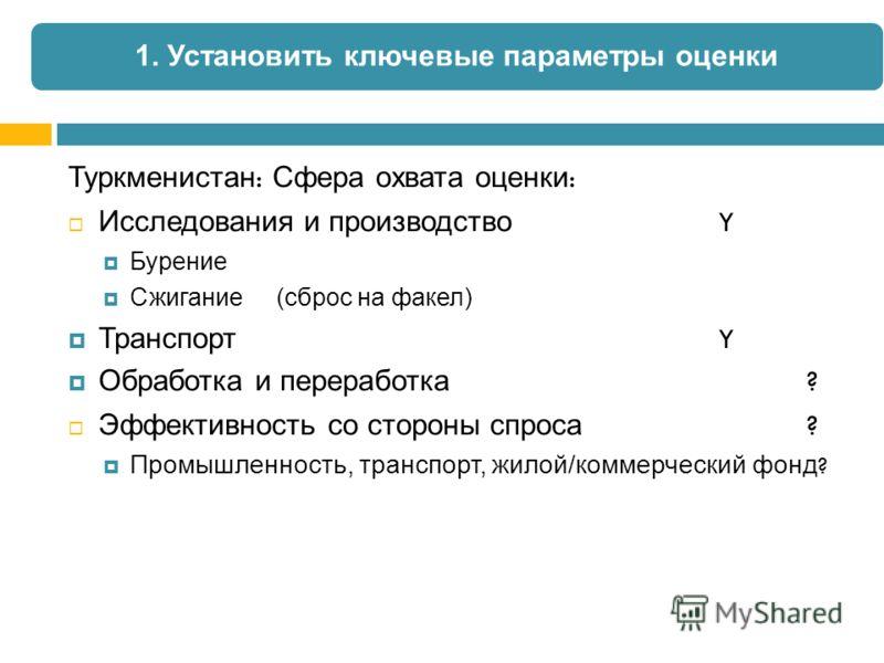 Туркменистан : Сфера охвата оценки : Исследования и производство Y Бурение Сжигание(сброс на факел) Транспорт Y Обработка и переработка ? Эффективность со стороны спроса ? Промышленность, транспорт, жилой/коммерческий фонд ? 1. Установить ключевые па