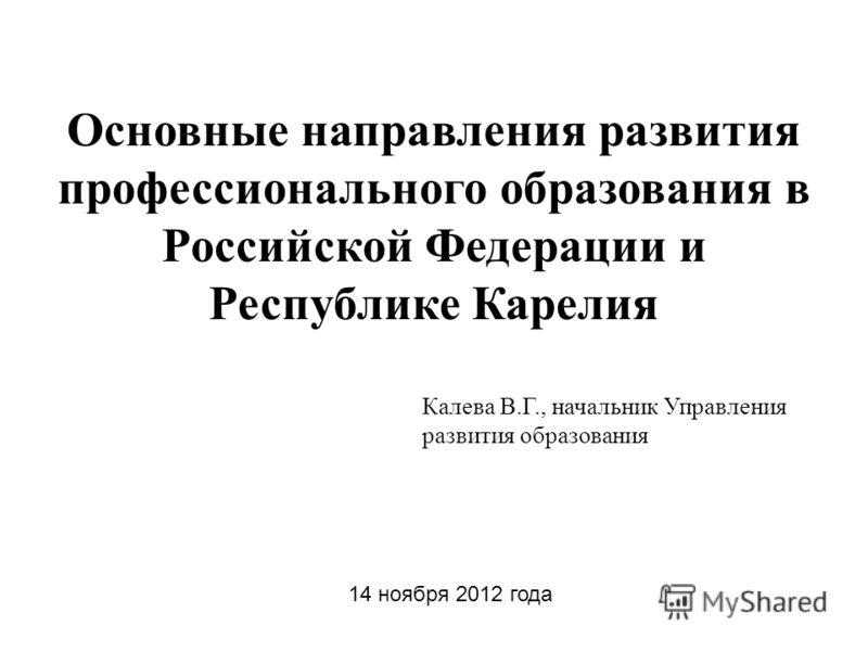 Основные направления развития профессионального образования в Российской Федерации и Республике Карелия Калева В.Г., начальник Управления развития образования 14 ноября 2012 года
