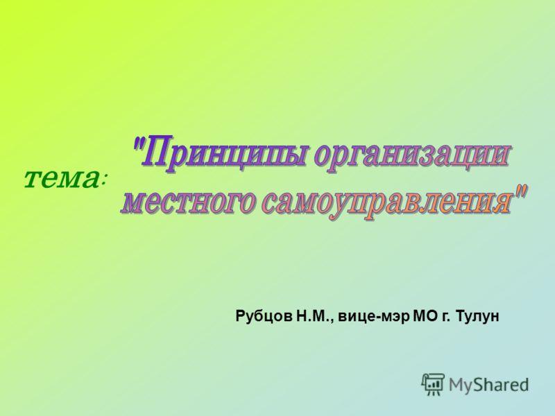 тема : Рубцов Н.М., вице-мэр МО г. Тулун
