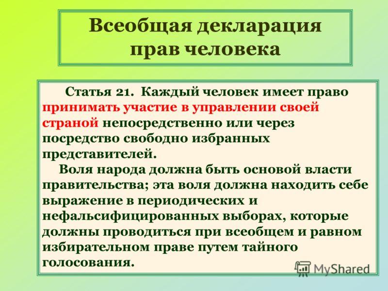 2 Всеобщая декларация прав человека Статья 21. Каждый человек имеет право принимать участие в управлении своей страной непосредственно или через посредство свободно избранных представителей. Воля народа должна быть основой власти правительства; эта в